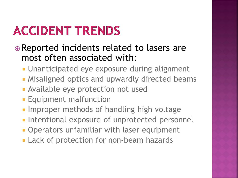 Reported incidents related to lasers are most often associated with:  Unanticipated eye exposure during alignment  Misaligned optics and upwardly directed beams  Available eye protection not used  Equipment malfunction  Improper methods of handling high voltage  Intentional exposure of unprotected personnel  Operators unfamiliar with laser equipment  Lack of protection for non-beam hazards