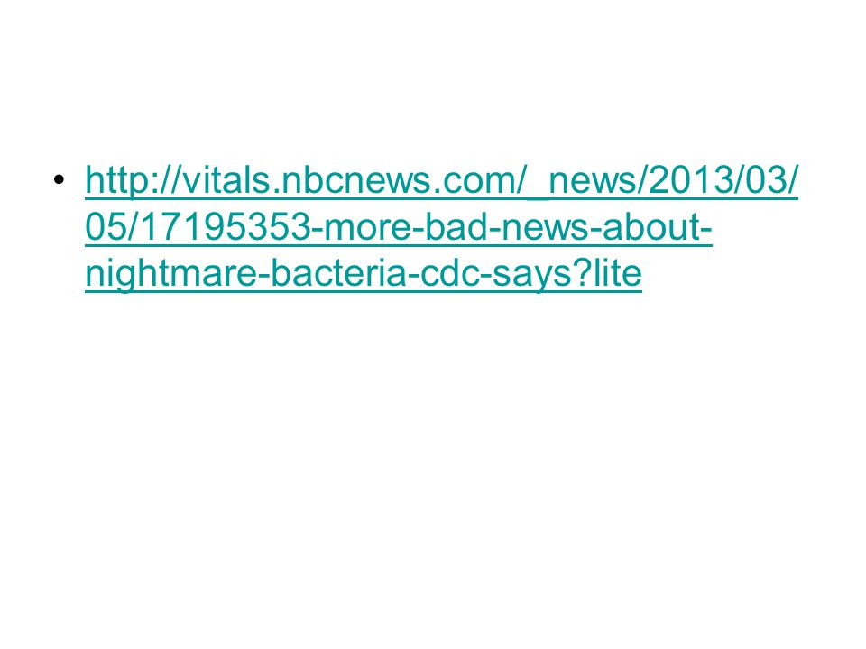 http://vitals.nbcnews.com/_news/2013/03/ 05/17195353-more-bad-news-about- nightmare-bacteria-cdc-says?litehttp://vitals.nbcnews.com/_news/2013/03/ 05/17195353-more-bad-news-about- nightmare-bacteria-cdc-says?lite