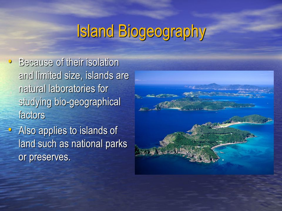 Island Biogeography Because of their isolation and limited size, islands are natural laboratories for studying bio-geographical factors Because of the