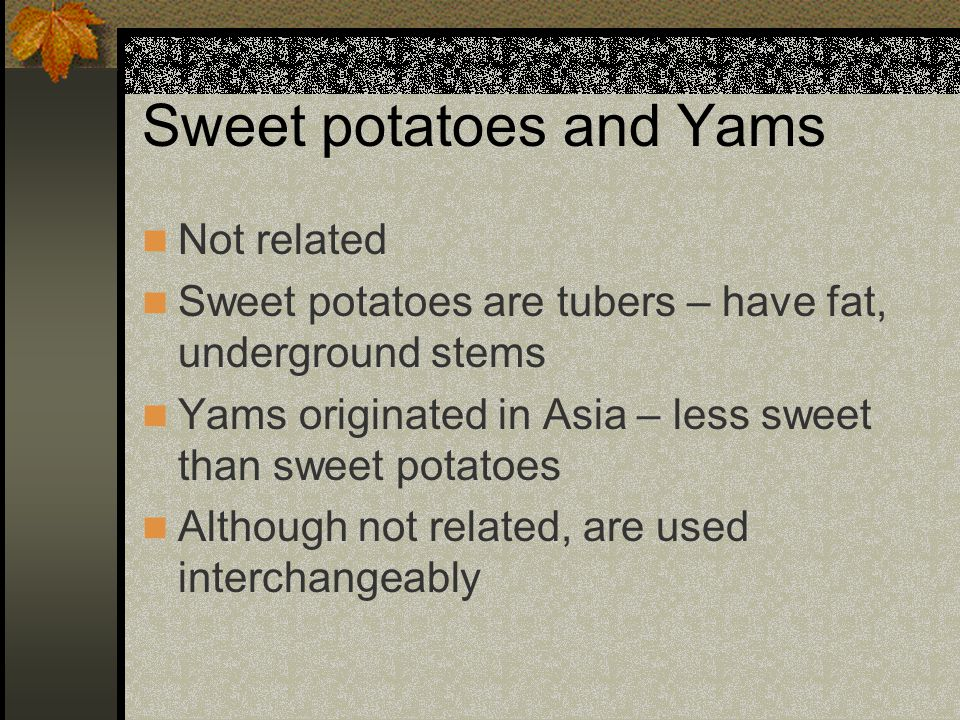 Sweet potatoes and Yams Not related Sweet potatoes are tubers – have fat, underground stems Yams originated in Asia – less sweet than sweet potatoes Although not related, are used interchangeably
