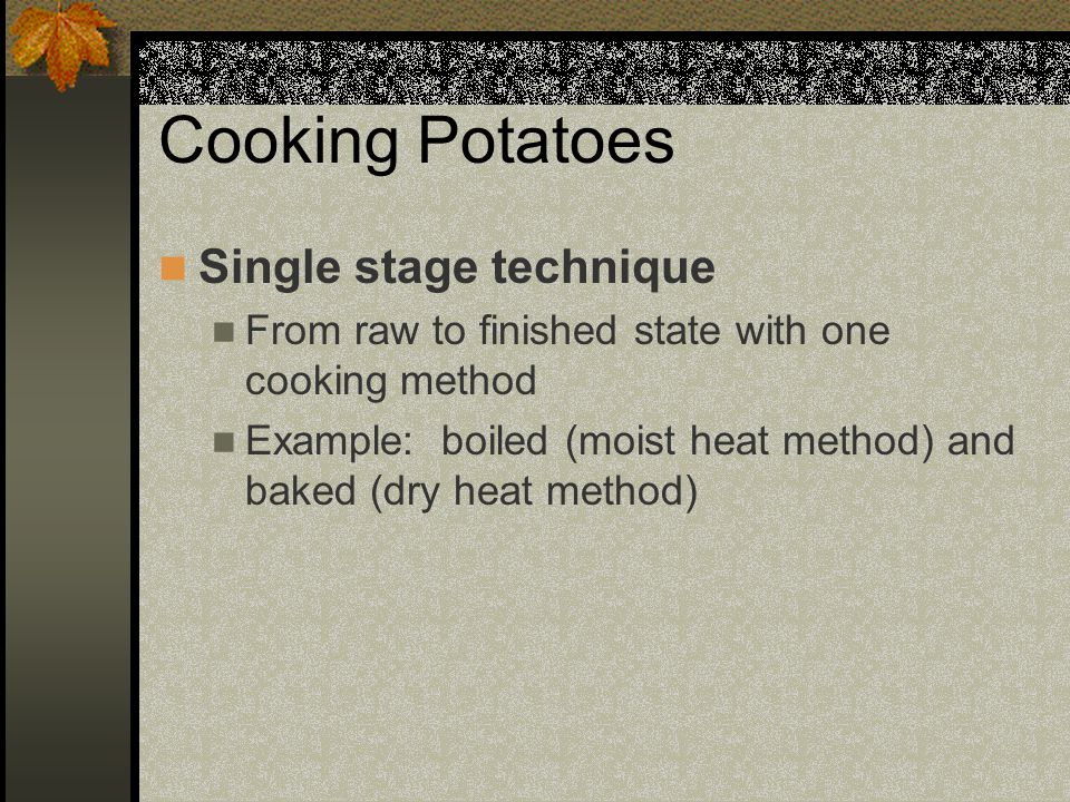 Cooking Potatoes Single stage technique From raw to finished state with one cooking method Example: boiled (moist heat method) and baked (dry heat method)