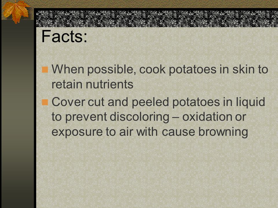 Facts: When possible, cook potatoes in skin to retain nutrients Cover cut and peeled potatoes in liquid to prevent discoloring – oxidation or exposure to air with cause browning