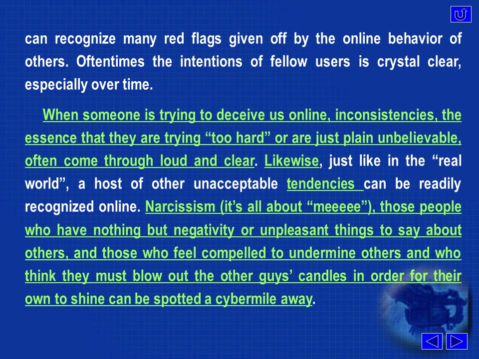 The only people who feel compelled to mask, and otherwise misrepresent themselves online are the same people who are mysterious and unfrank in real life ...the Net just gives them one more tool to practice their deceit.compelled misrepresent As for the rest of us, getting taken in by these people is a low probability.