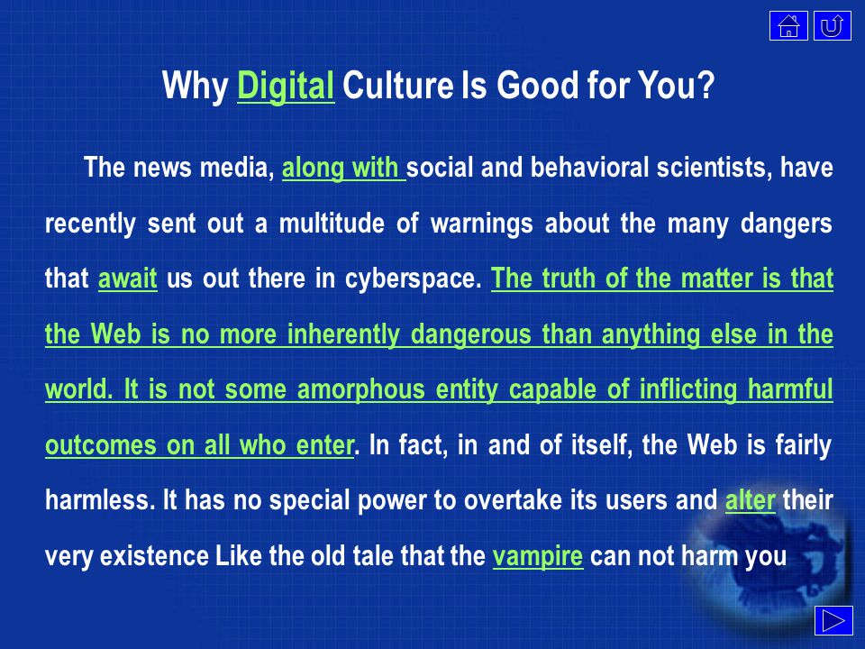 Why Digital Culture Is Good for You?Digital The news media, along with social and behavioral scientists, have recently sent out a multitude of warnings about the many dangers that await us out there in cyberspace.