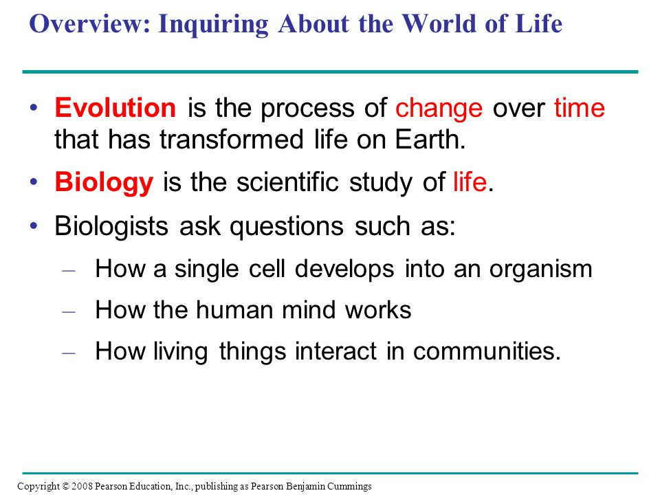 Overview: Inquiring About the World of Life Evolution is the process of change over time that has transformed life on Earth. Biology is the scientific