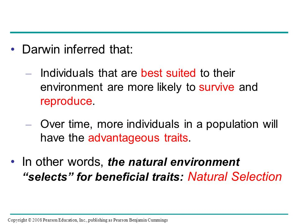 Darwin inferred that: – Individuals that are best suited to their environment are more likely to survive and reproduce. – Over time, more individuals