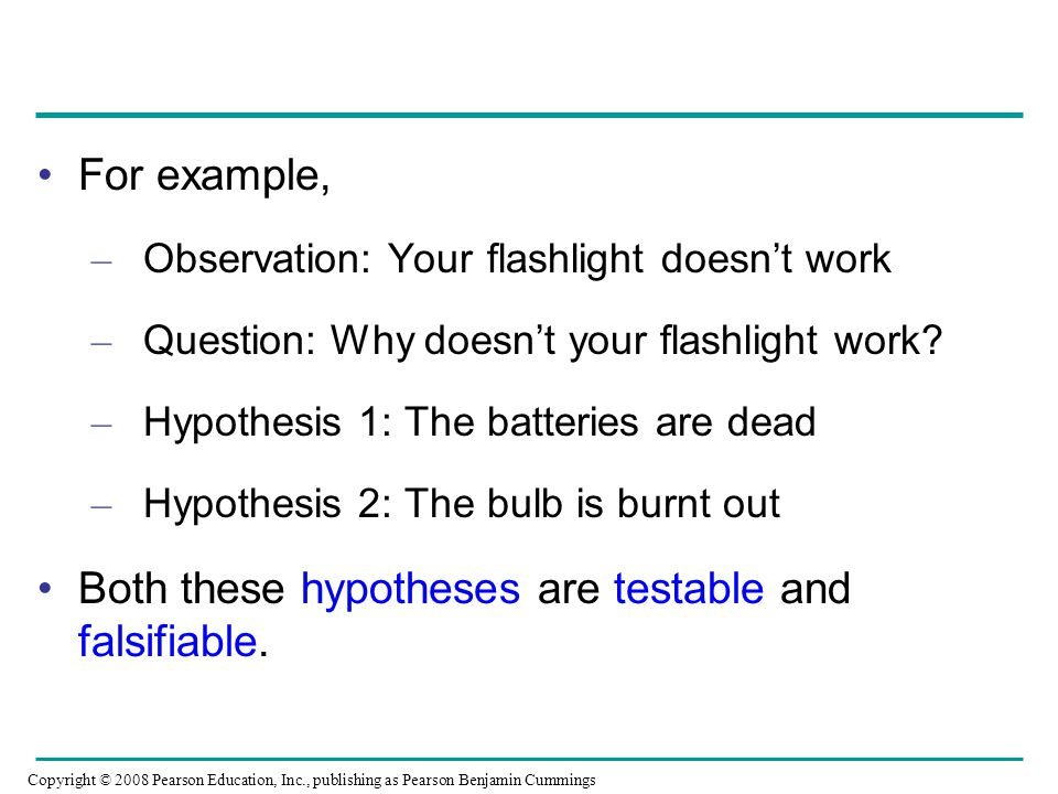 For example, – Observation: Your flashlight doesn't work – Question: Why doesn't your flashlight work? – Hypothesis 1: The batteries are dead – Hypoth