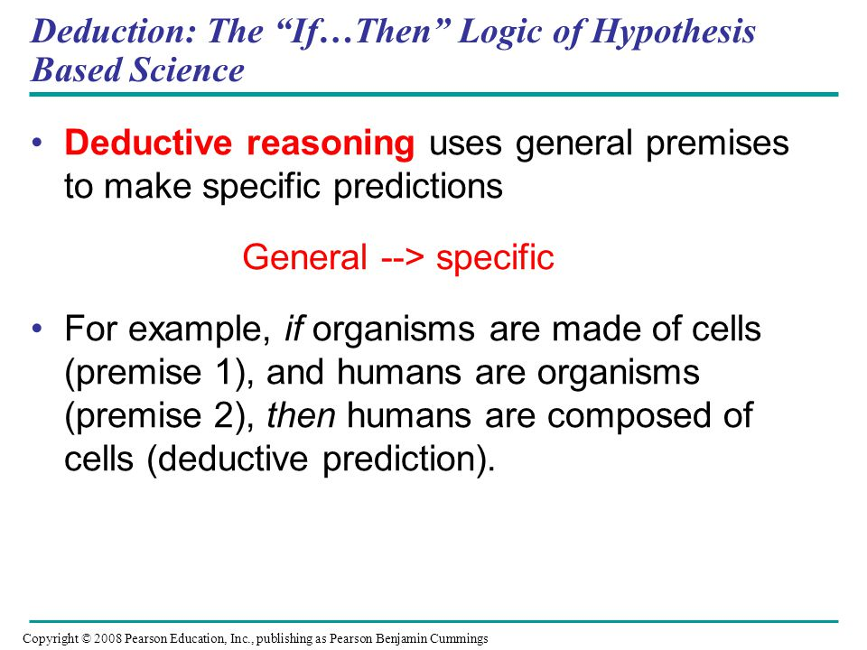 "Deduction: The ""If…Then"" Logic of Hypothesis Based Science Deductive reasoning uses general premises to make specific predictions General --> specific"