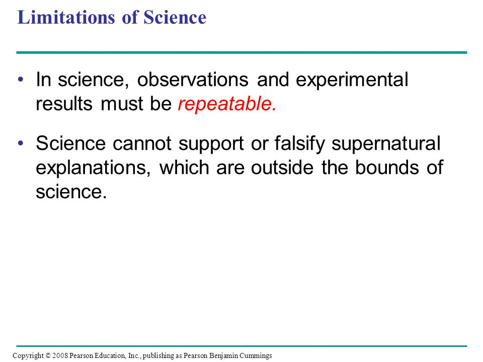 Limitations of Science In science, observations and experimental results must be repeatable. Science cannot support or falsify supernatural explanatio