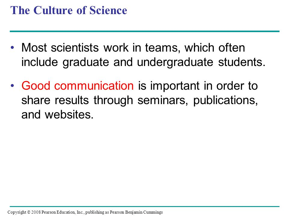 The Culture of Science Most scientists work in teams, which often include graduate and undergraduate students. Good communication is important in orde