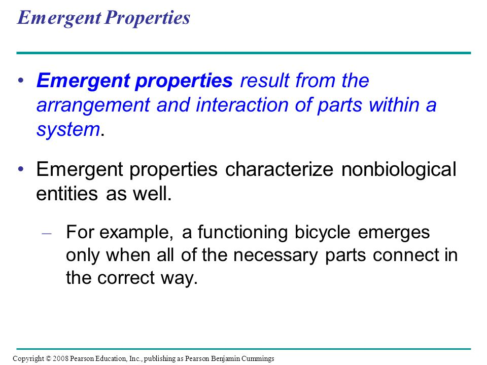 Emergent Properties Emergent properties result from the arrangement and interaction of parts within a system. Emergent properties characterize nonbiol