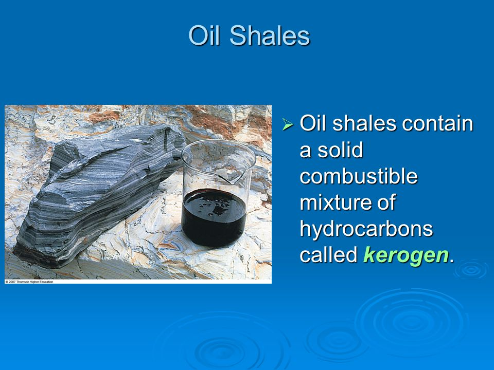 Oil Shales  Oil shales contain a solid combustible mixture of hydrocarbons called kerogen.
