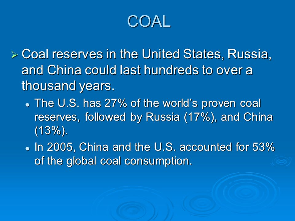 COAL  Coal reserves in the United States, Russia, and China could last hundreds to over a thousand years. The U.S. has 27% of the world's proven coal