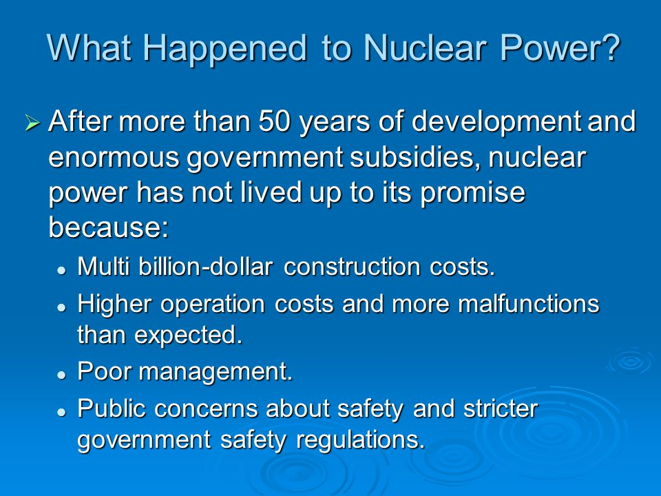 What Happened to Nuclear Power?  After more than 50 years of development and enormous government subsidies, nuclear power has not lived up to its pro