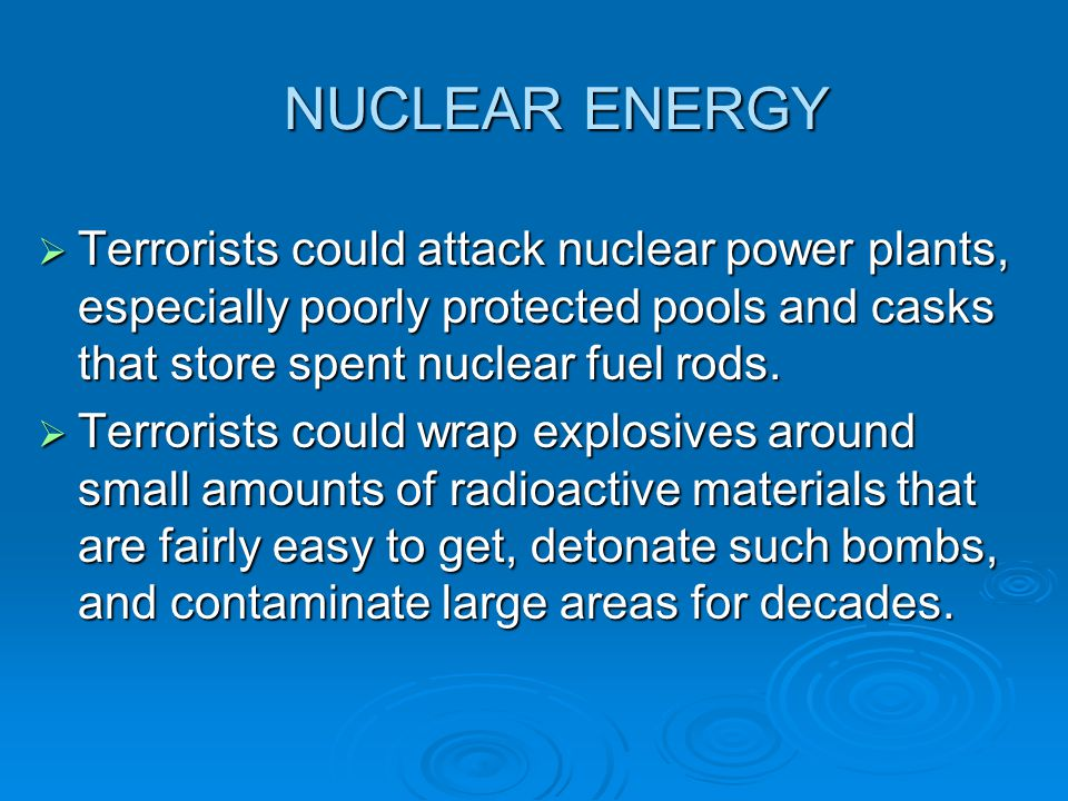 NUCLEAR ENERGY  Terrorists could attack nuclear power plants, especially poorly protected pools and casks that store spent nuclear fuel rods.  Terro