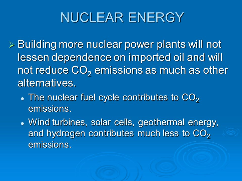 NUCLEAR ENERGY  Building more nuclear power plants will not lessen dependence on imported oil and will not reduce CO 2 emissions as much as other alt