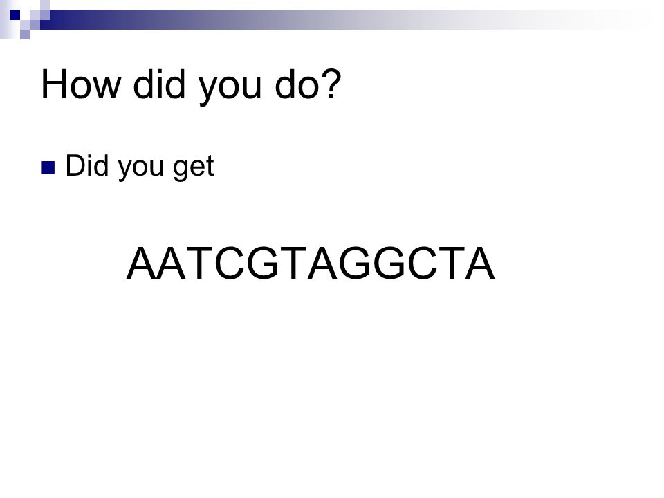 How did you do? Did you get AATCGTAGGCTA