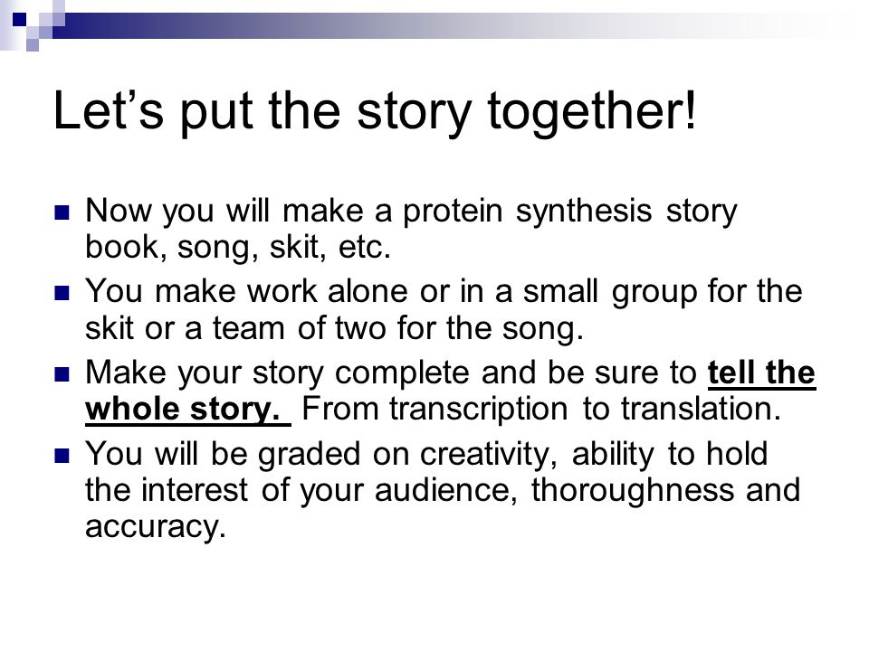 Let's put the story together. Now you will make a protein synthesis story book, song, skit, etc.