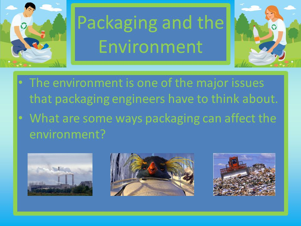 Packaging and the Environment The environment is one of the major issues that packaging engineers have to think about.