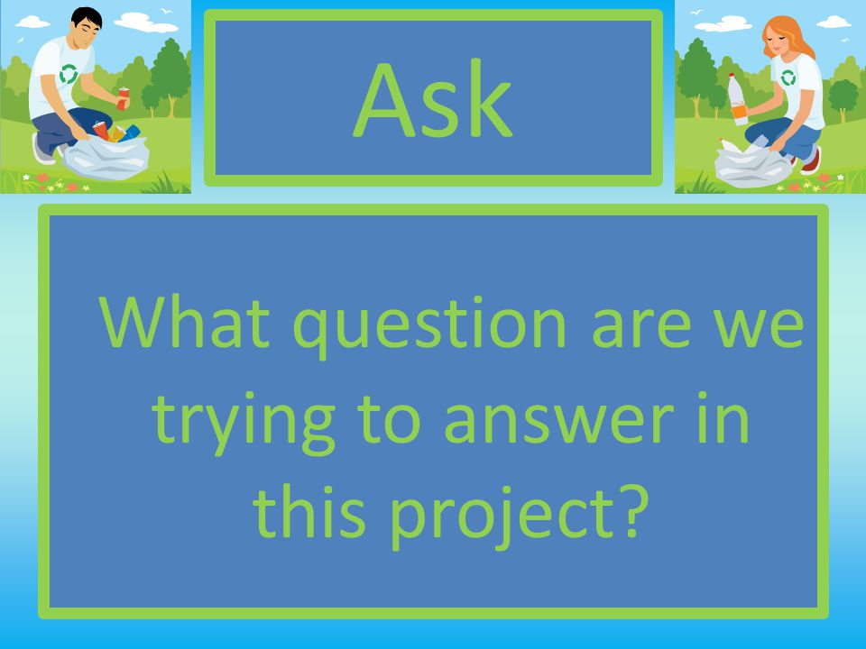 Ask What question are we trying to answer in this project?