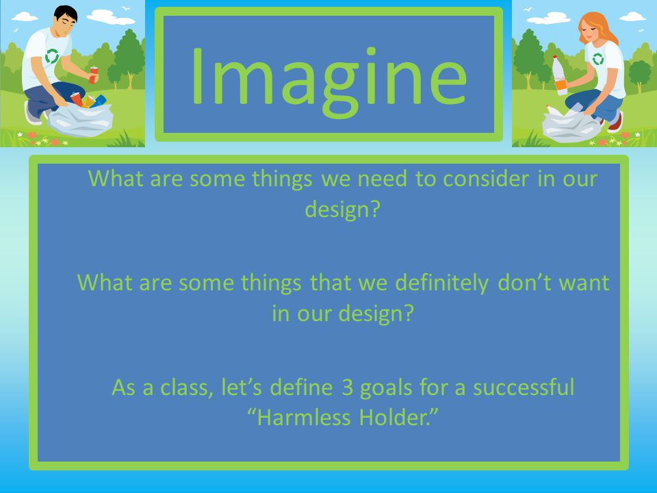 Imagine What are some things we need to consider in our design.