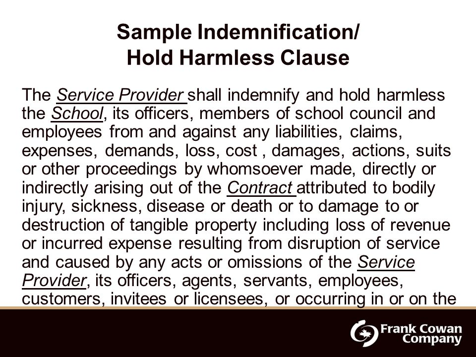 Sample Indemnification/ Hold Harmless Clause The Service Provider shall indemnify and hold harmless the School, its officers, members of school council and employees from and against any liabilities, claims, expenses, demands, loss, cost, damages, actions, suits or other proceedings by whomsoever made, directly or indirectly arising out of the Contract attributed to bodily injury, sickness, disease or death or to damage to or destruction of tangible property including loss of revenue or incurred expense resulting from disruption of service and caused by any acts or omissions of the Service Provider, its officers, agents, servants, employees, customers, invitees or licensees, or occurring in or on the premises or any part thereof and, as a result of activities under this agreement.