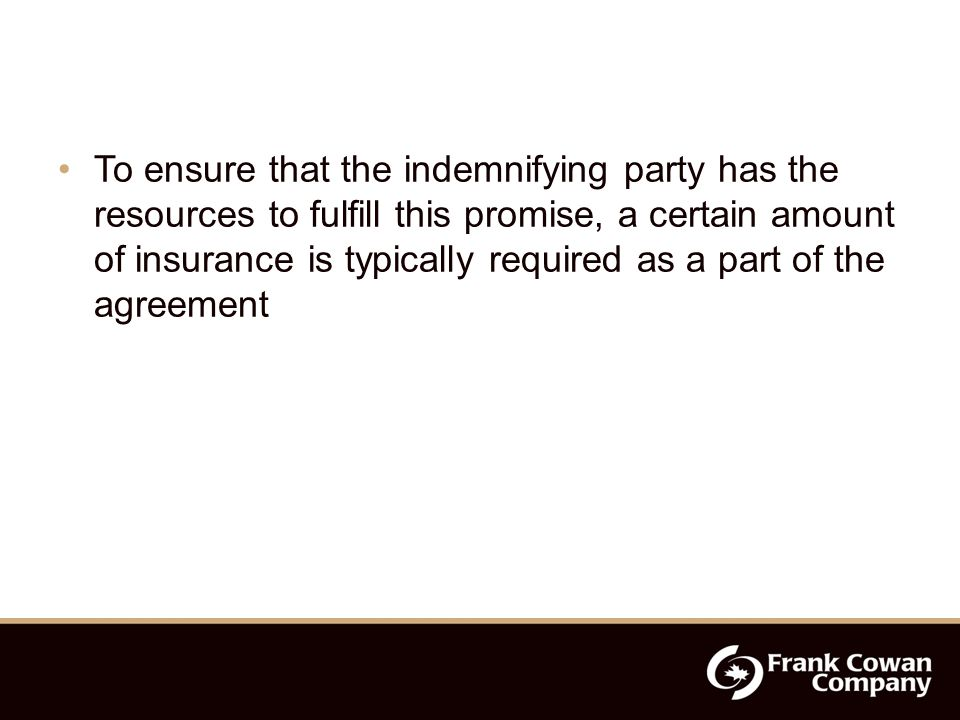 To ensure that the indemnifying party has the resources to fulfill this promise, a certain amount of insurance is typically required as a part of the agreement