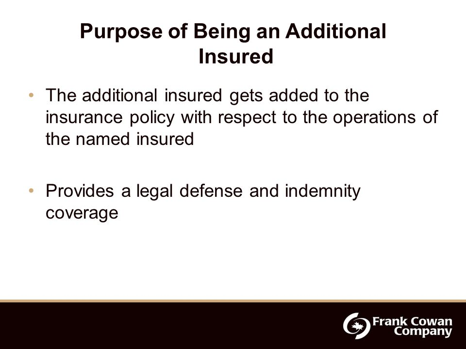 Purpose of Being an Additional Insured The additional insured gets added to the insurance policy with respect to the operations of the named insured Provides a legal defense and indemnity coverage