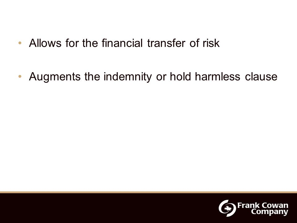 Allows for the financial transfer of risk Augments the indemnity or hold harmless clause