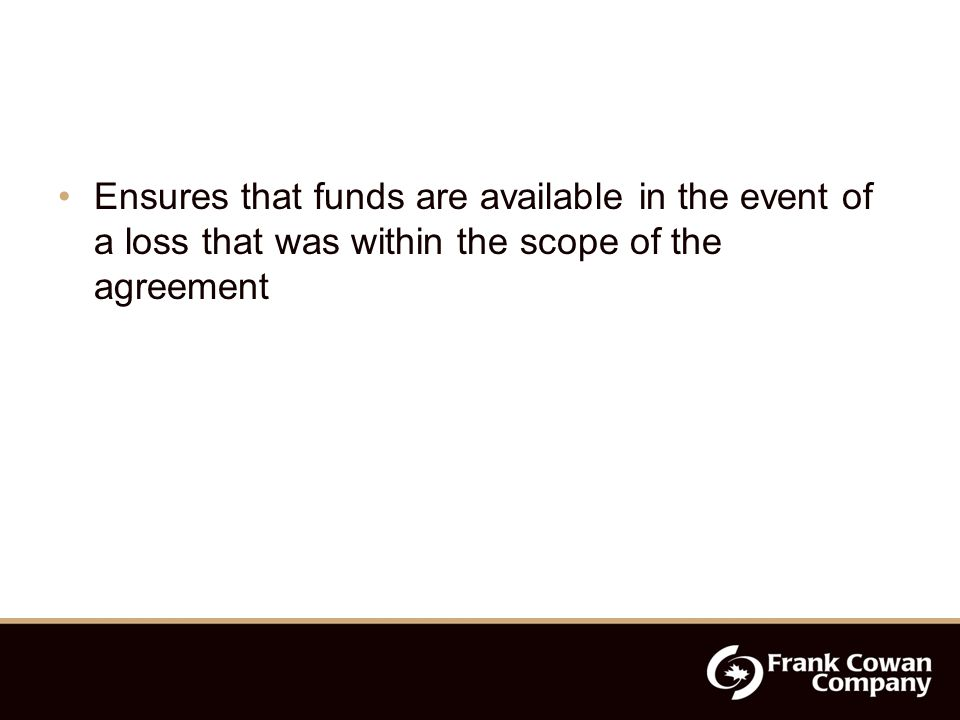 Ensures that funds are available in the event of a loss that was within the scope of the agreement