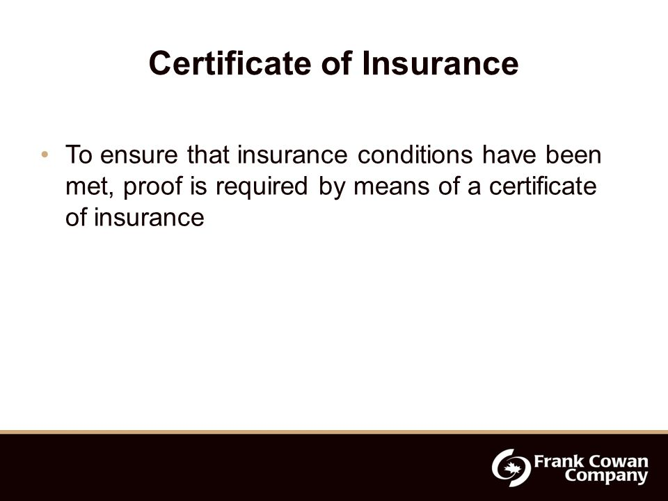 Certificate of Insurance To ensure that insurance conditions have been met, proof is required by means of a certificate of insurance