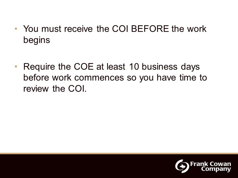 You must receive the COI BEFORE the work begins Require the COE at least 10 business days before work commences so you have time to review the COI.