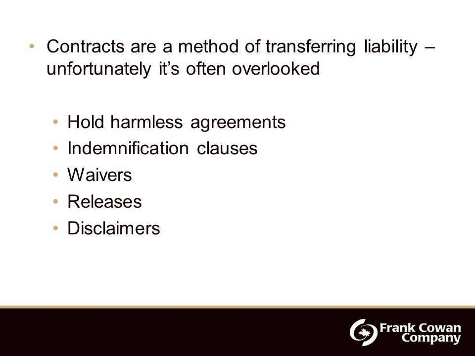 Contracts are a method of transferring liability – unfortunately it's often overlooked Hold harmless agreements Indemnification clauses Waivers Releases Disclaimers