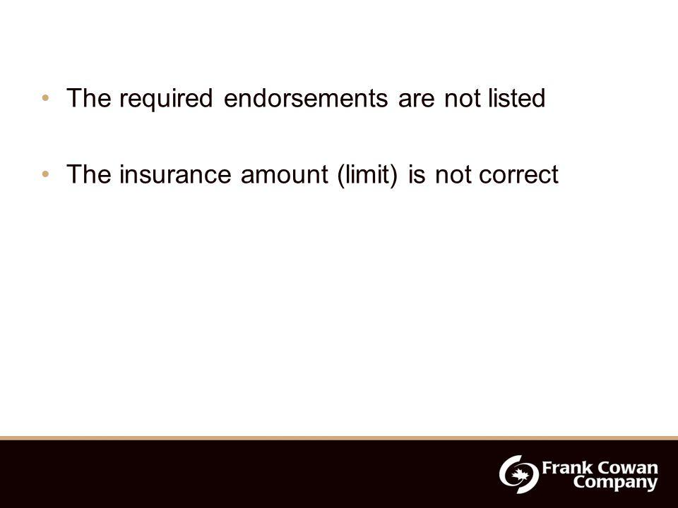 The required endorsements are not listed The insurance amount (limit) is not correct