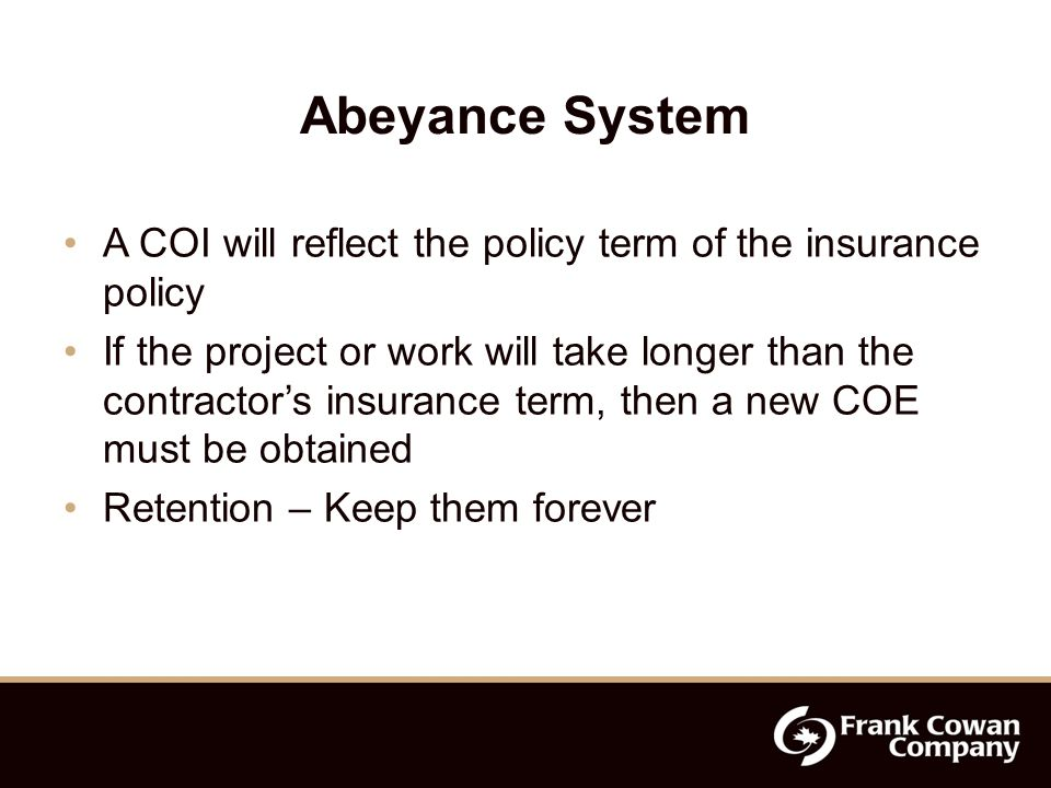 Abeyance System A COI will reflect the policy term of the insurance policy If the project or work will take longer than the contractor's insurance term, then a new COE must be obtained Retention – Keep them forever