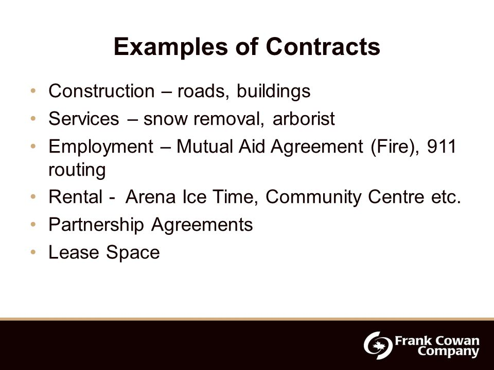 Examples of Contracts Construction – roads, buildings Services – snow removal, arborist Employment – Mutual Aid Agreement (Fire), 911 routing Rental - Arena Ice Time, Community Centre etc.