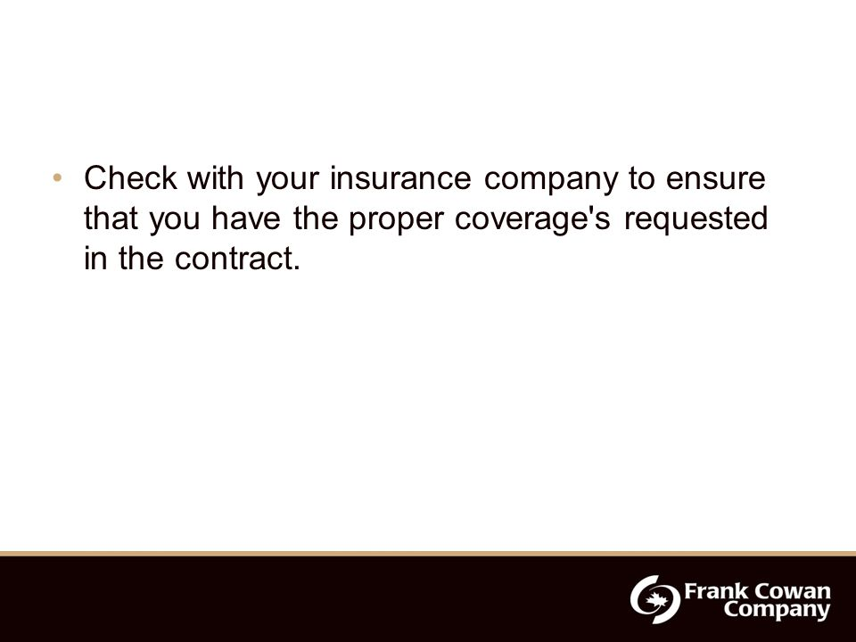 Check with your insurance company to ensure that you have the proper coverage s requested in the contract.