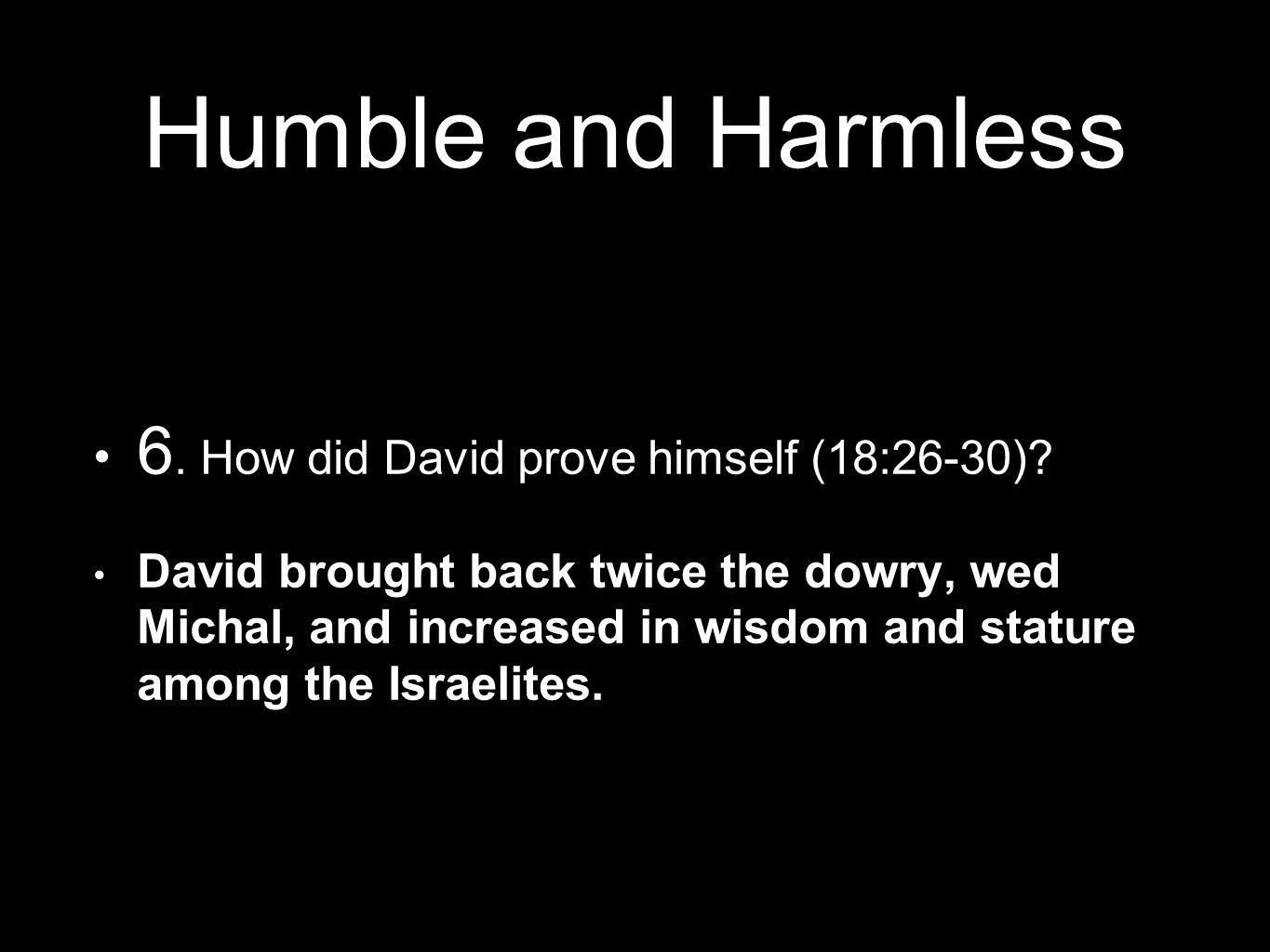 Humble and Harmless 6. How did David prove himself (18:26-30).