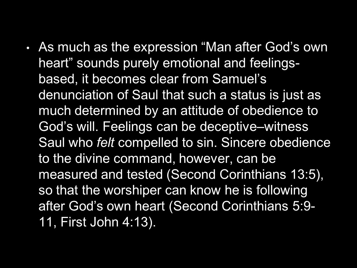 As much as the expression Man after God's own heart sounds purely emotional and feelings- based, it becomes clear from Samuel's denunciation of Saul that such a status is just as much determined by an attitude of obedience to God's will.
