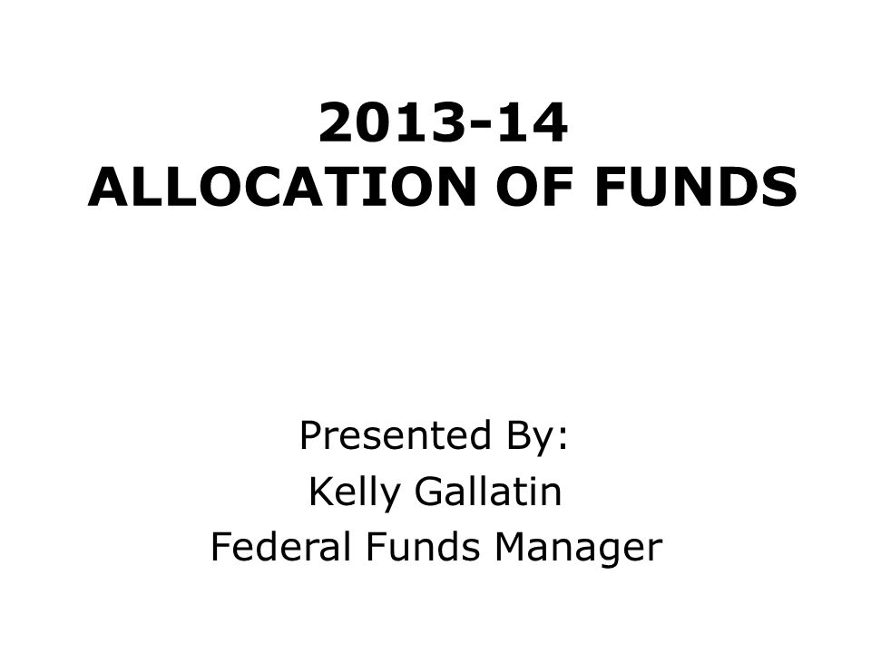 2013-14 ALLOCATION OF FUNDS Presented By: Kelly Gallatin Federal Funds Manager