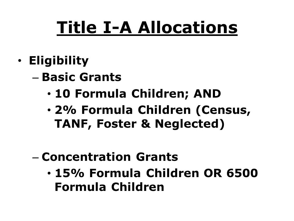 Title I-A Allocations Eligibility – Basic Grants 10 Formula Children; AND 2% Formula Children (Census, TANF, Foster & Neglected) – Concentration Grants 15% Formula Children OR 6500 Formula Children