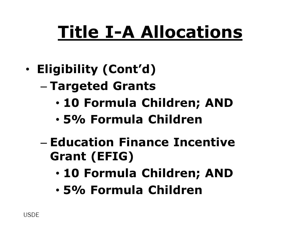 Title I-A Allocations Eligibility (Cont'd) – Targeted Grants 10 Formula Children; AND 5% Formula Children – Education Finance Incentive Grant (EFIG) 10 Formula Children; AND 5% Formula Children USDE