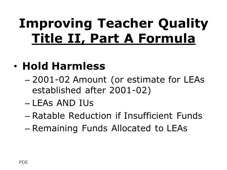 Improving Teacher Quality Title II, Part A Formula Hold Harmless – 2001-02 Amount (or estimate for LEAs established after 2001-02) – LEAs AND IUs – Ratable Reduction if Insufficient Funds – Remaining Funds Allocated to LEAs PDE