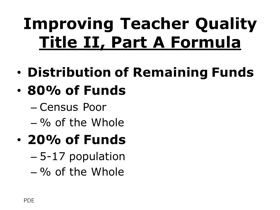 Improving Teacher Quality Title II, Part A Formula Distribution of Remaining Funds 80% of Funds – Census Poor – % of the Whole 20% of Funds – 5-17 population – % of the Whole PDE