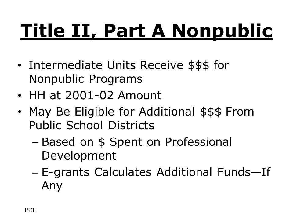 Title II, Part A Nonpublic Intermediate Units Receive $$$ for Nonpublic Programs HH at 2001-02 Amount May Be Eligible for Additional $$$ From Public School Districts – Based on $ Spent on Professional Development – E-grants Calculates Additional Funds—If Any PDE