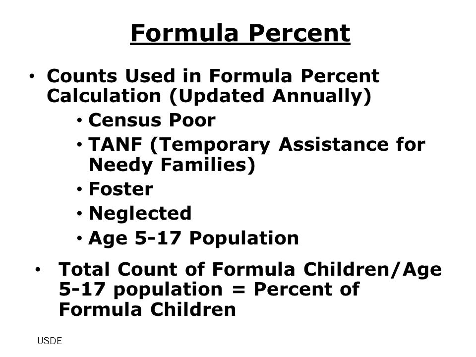 Formula Percent Counts Used in Formula Percent Calculation (Updated Annually) Census Poor TANF (Temporary Assistance for Needy Families) Foster Neglected Age 5-17 Population Total Count of Formula Children/Age 5-17 population = Percent of Formula Children USDE