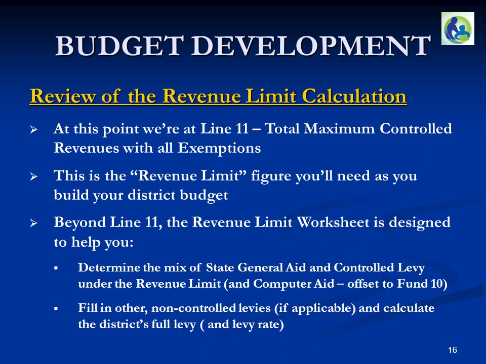 BUDGET DEVELOPMENT Review of the Revenue Limit Calculation  At this point we're at Line 11 – Total Maximum Controlled Revenues with all Exemptions  This is the Revenue Limit figure you'll need as you build your district budget  Beyond Line 11, the Revenue Limit Worksheet is designed to help you:  Determine the mix of State General Aid and Controlled Levy under the Revenue Limit (and Computer Aid – offset to Fund 10)  Fill in other, non-controlled levies (if applicable) and calculate the district's full levy ( and levy rate) 16