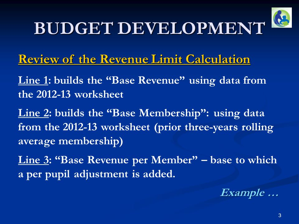 "BUDGET DEVELOPMENT Review of the Revenue Limit Calculation Line 1: builds the ""Base Revenue"" using data from the 2012-13 worksheet Line 2: builds the"