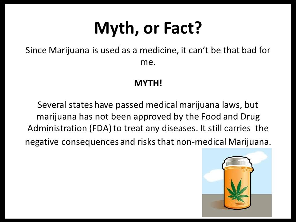 Myth, or Fact. Since Marijuana is used as a medicine, it can't be that bad for me.