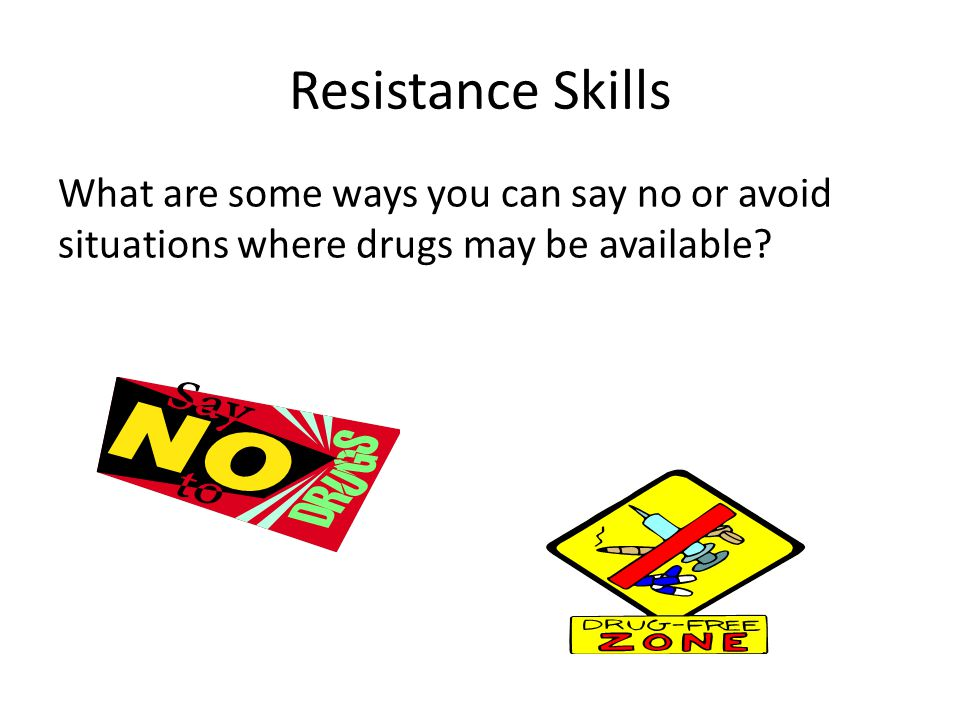 Resistance Skills What are some ways you can say no or avoid situations where drugs may be available?